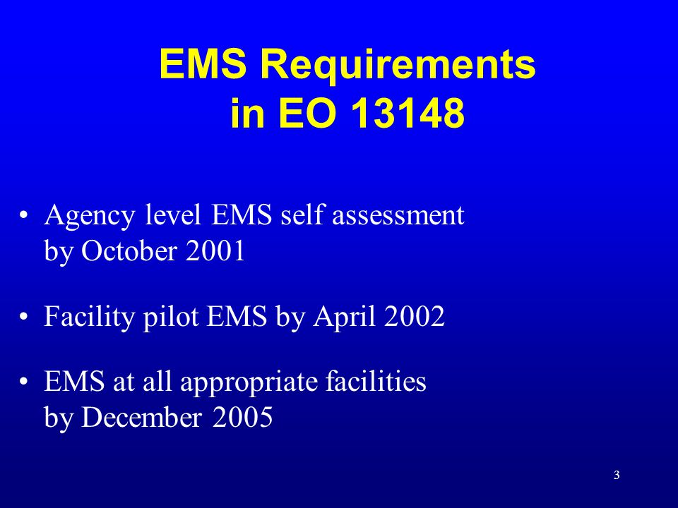 EMS Requirements in EO 13148 Agency level EMS self assessment by October 2001. Facility pilot EMS by April 2002.