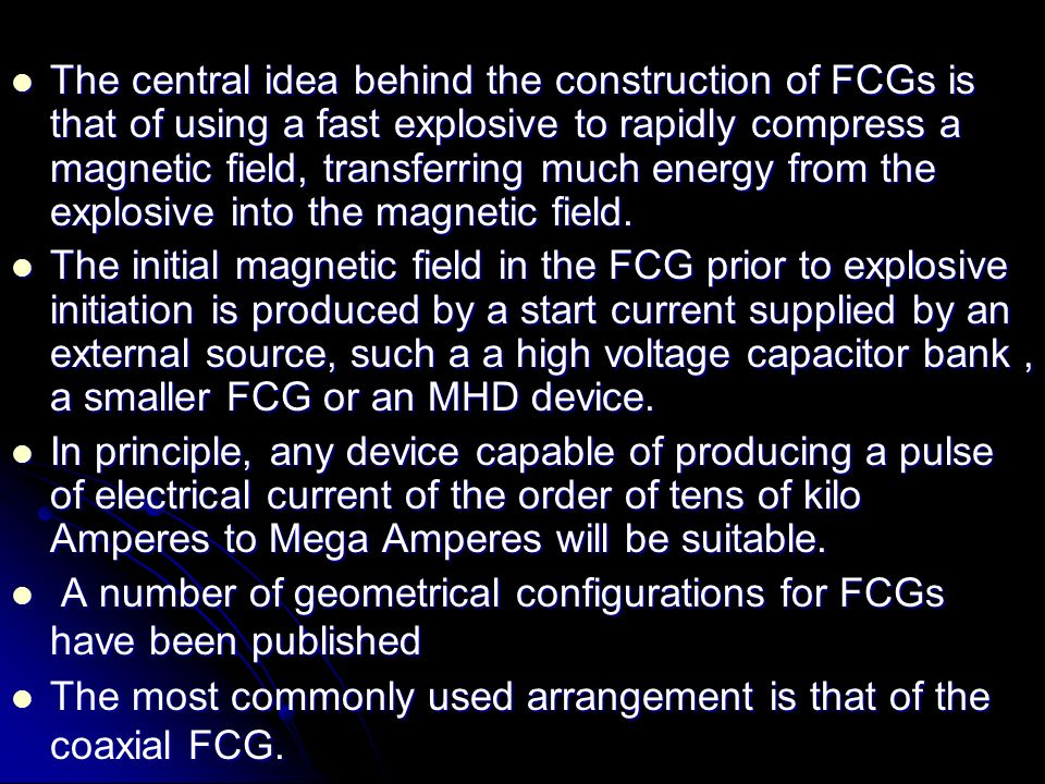 The central idea behind the construction of FCGs is that of using a fast explosive to rapidly compress a magnetic field, transferring much energy from the explosive into the magnetic field.
