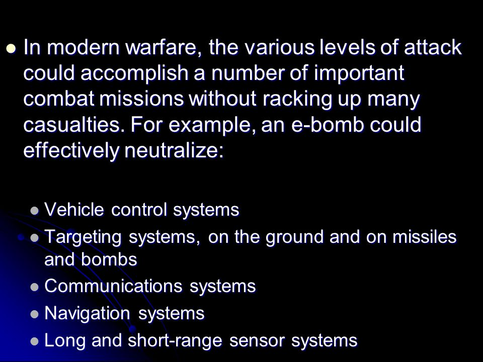 In modern warfare, the various levels of attack could accomplish a number of important combat missions without racking up many casualties. For example, an e-bomb could effectively neutralize: