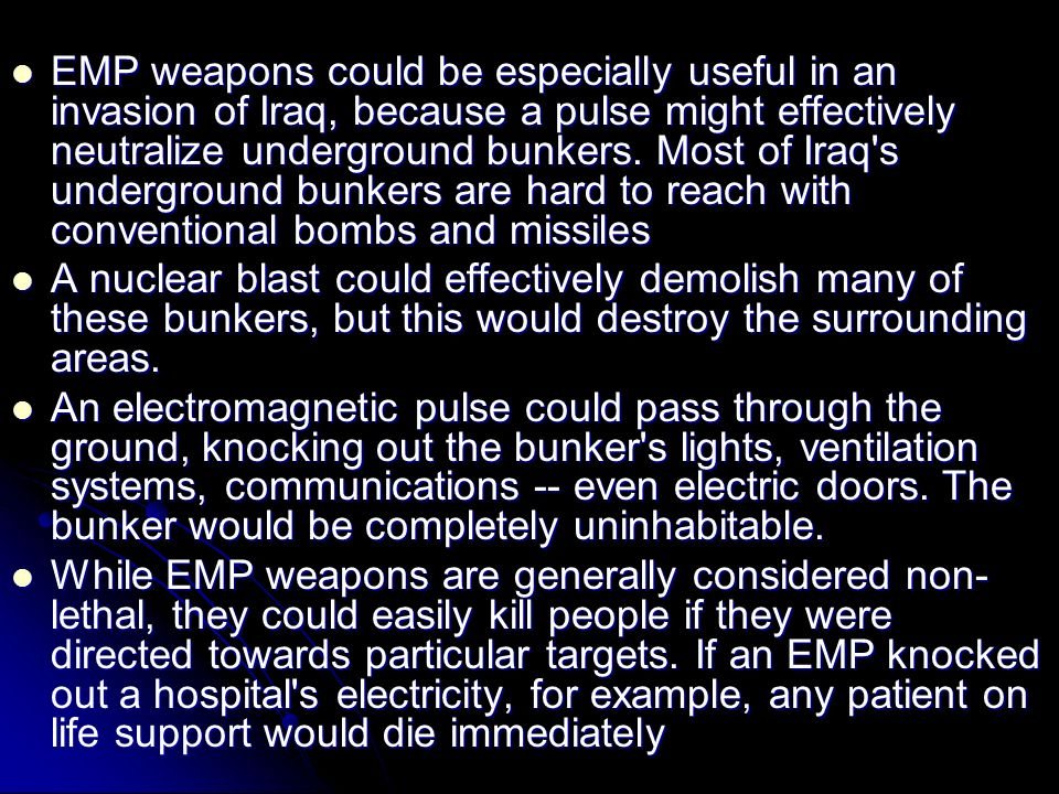 EMP weapons could be especially useful in an invasion of Iraq, because a pulse might effectively neutralize underground bunkers. Most of Iraq s underground bunkers are hard to reach with conventional bombs and missiles