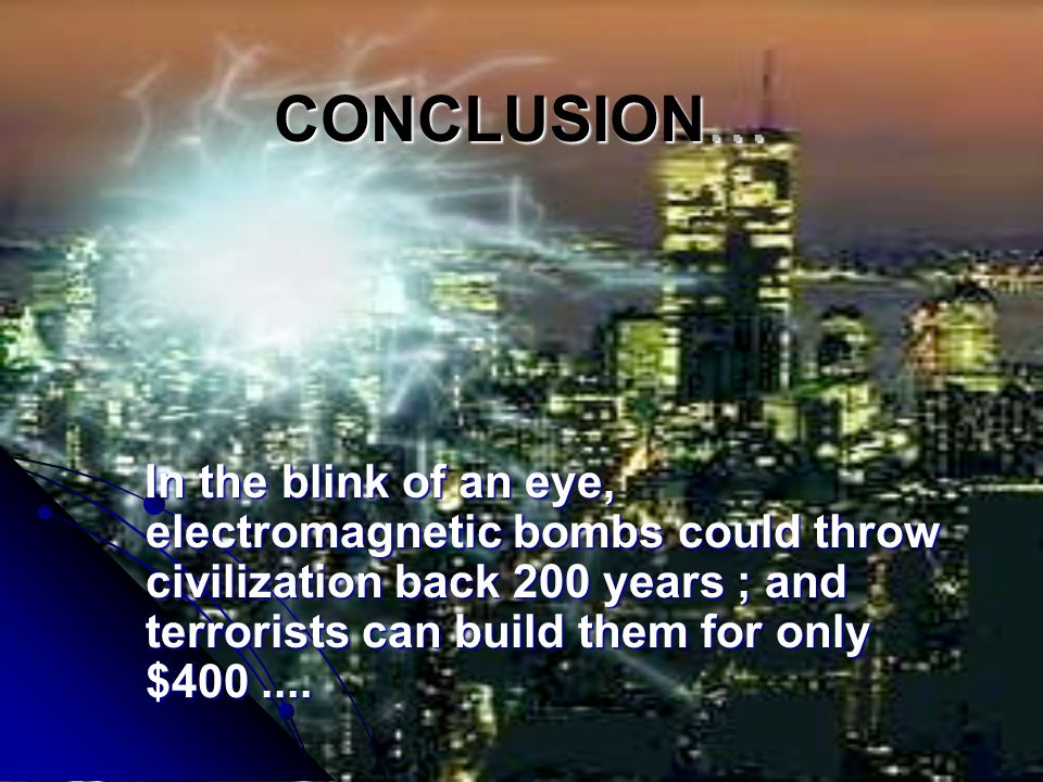 CONCLUSION… In the blink of an eye, electromagnetic bombs could throw civilization back 200 years ; and terrorists can build them for only $400 ....