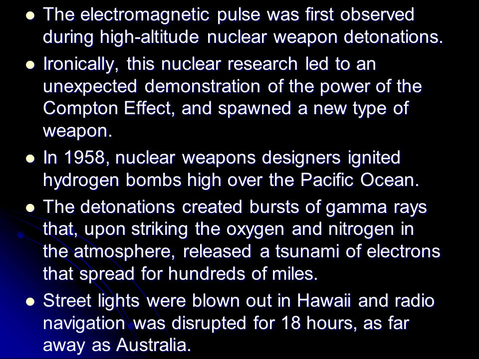 The electromagnetic pulse was first observed during high-altitude nuclear weapon detonations.