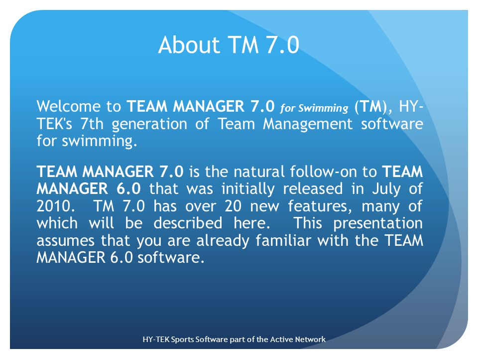 About TM 7.0 Welcome to TEAM MANAGER 7.0 for Swimming (TM), HY- TEK s 7th generation of Team Management software for swimming.