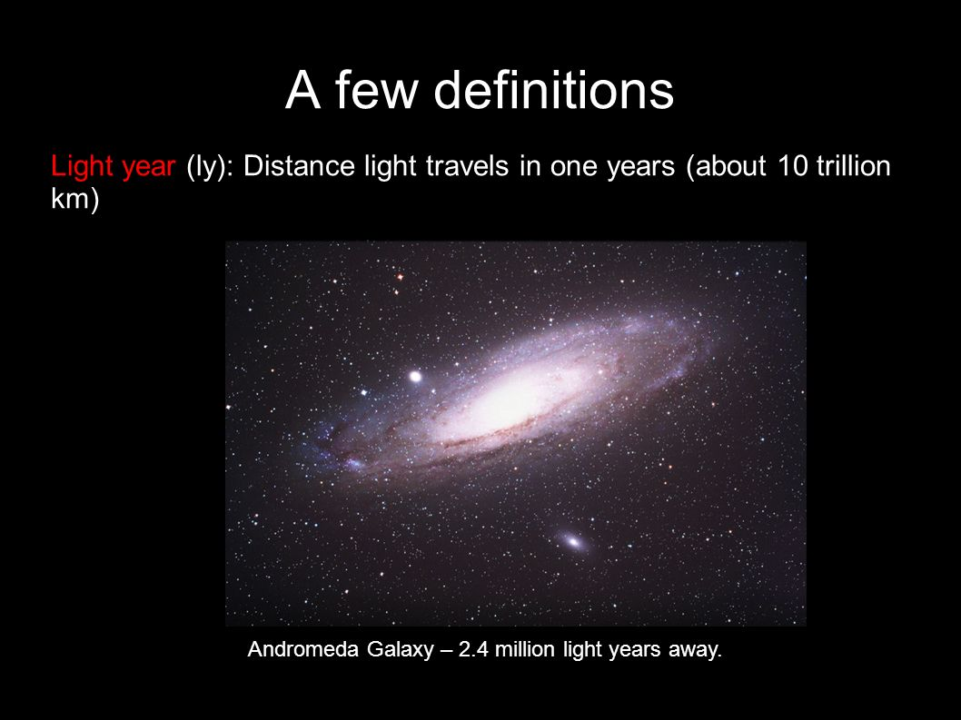 A few definitions Light year (ly): Distance light travels in one years (about 10 trillion km) Andromeda Galaxy – 2.4 million light years away.