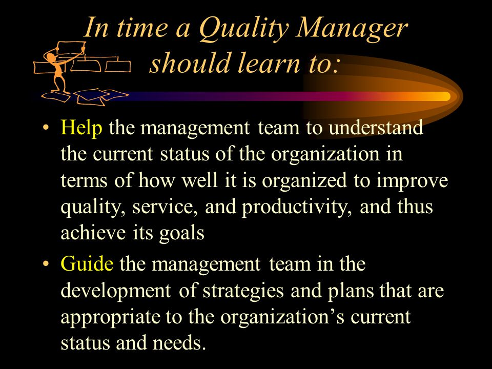 In time a Quality Manager should learn to: