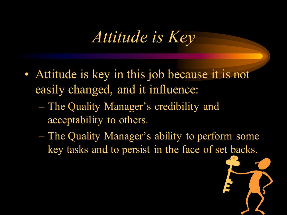 Attitude is Key Attitude is key in this job because it is not easily changed, and it influence: