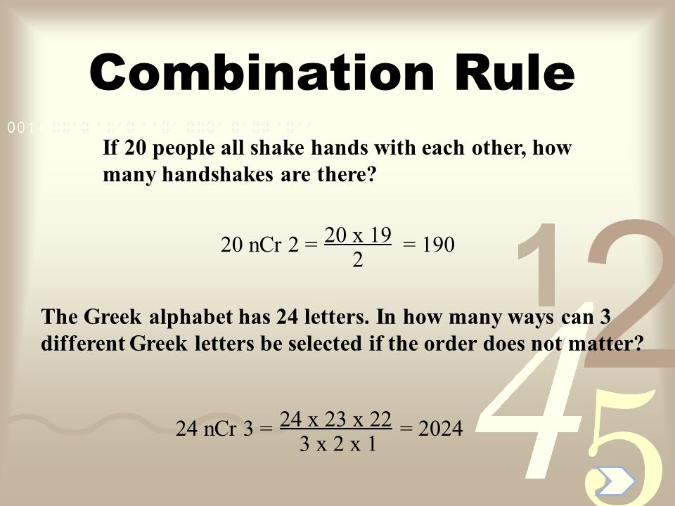 Combination Rule If 20 people all shake hands with each other, how many handshakes are there 20 x 19.