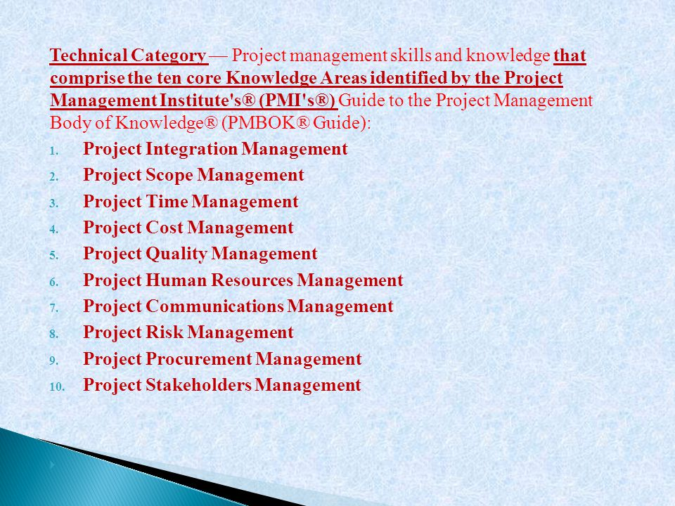 Technical Category — Project management skills and knowledge that comprise the ten core Knowledge Areas identified by the Project Management Institute s® (PMI s®) Guide to the Project Management Body of Knowledge® (PMBOK® Guide):