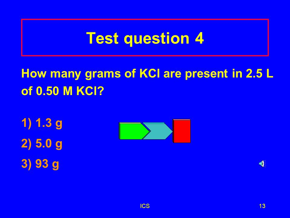 Test question 4 How many grams of KCl are present in 2.5 L of 0.50 M KCl 1) 1.3 g. 2) 5.0 g. 3) 93 g.