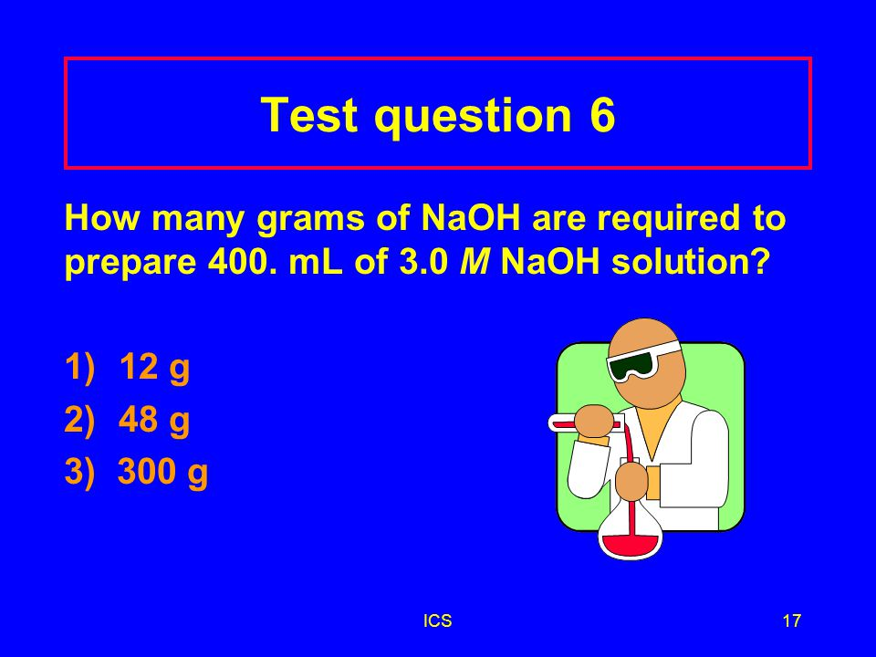 Test question 6 How many grams of NaOH are required to prepare 400. mL of 3.0 M NaOH solution 1) 12 g.