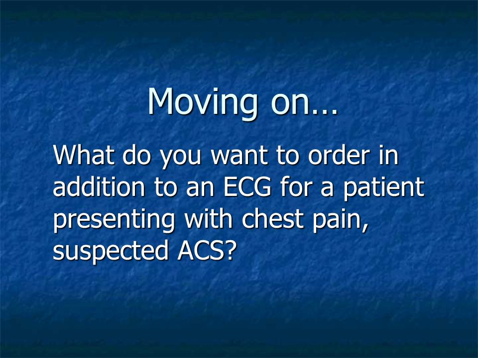Moving on… What do you want to order in addition to an ECG for a patient presenting with chest pain, suspected ACS