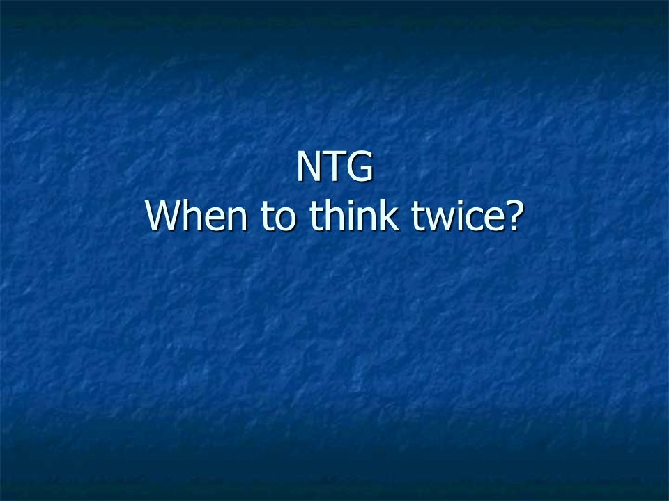 NTG When to think twice