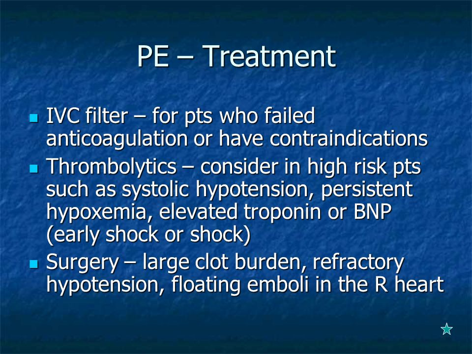 PE – TreatmentIVC filter – for pts who failed anticoagulation or have contraindications.