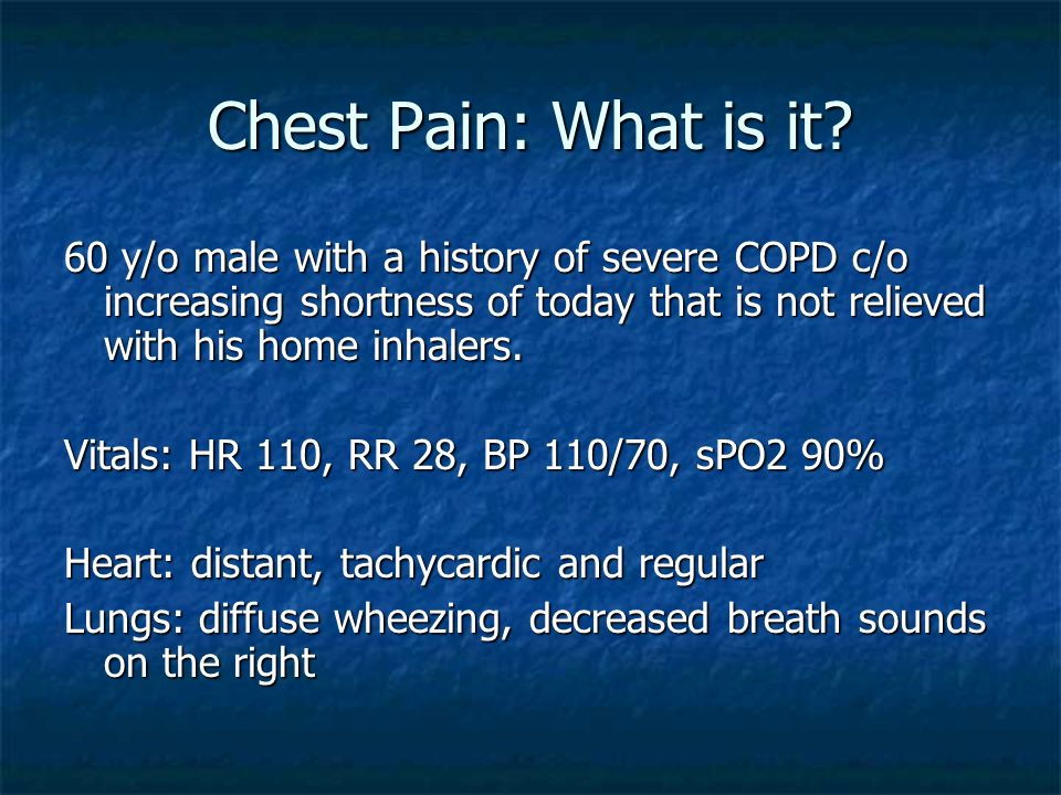Chest Pain: What is it 60 y/o male with a history of severe COPD c/o increasing shortness of today that is not relieved with his home inhalers.