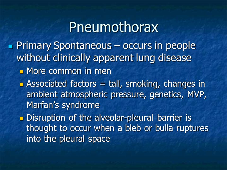 PneumothoraxPrimary Spontaneous – occurs in people without clinically apparent lung disease. More common in men.