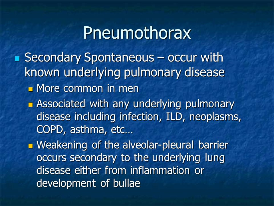 PneumothoraxSecondary Spontaneous – occur with known underlying pulmonary disease. More common in men.