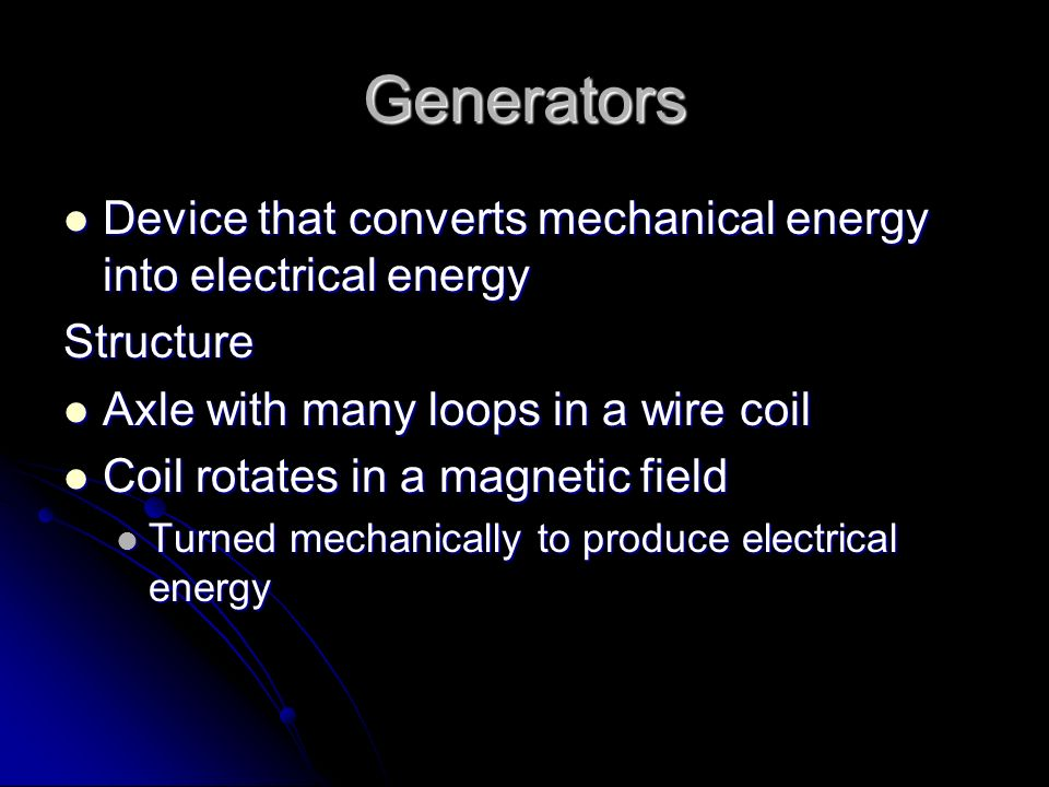 Generators Device that converts mechanical energy into electrical energy. Structure. Axle with many loops in a wire coil.