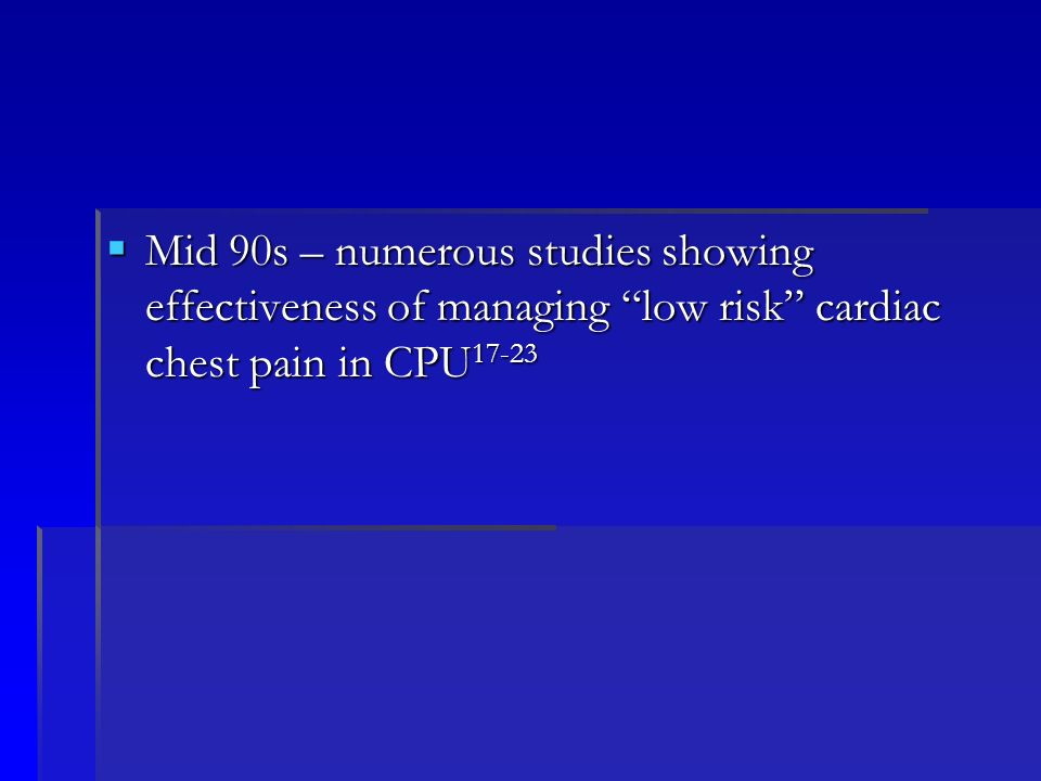 Mid 90s – numerous studies showing effectiveness of managing low risk cardiac chest pain in CPU17-23