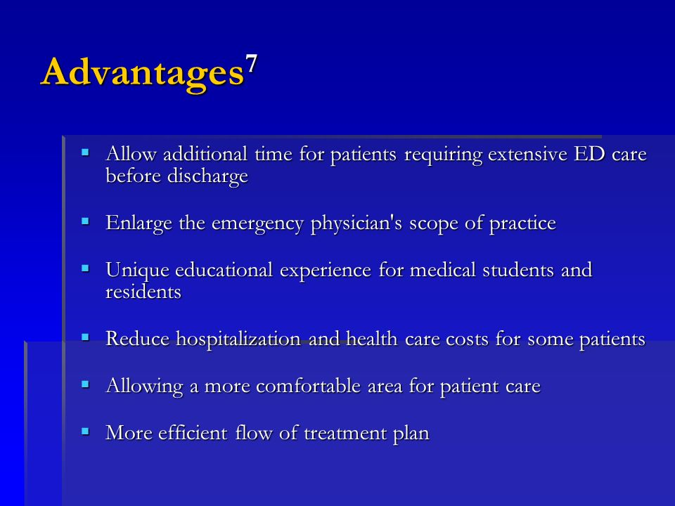 Advantages7Allow additional time for patients requiring extensive ED care before discharge. Enlarge the emergency physician s scope of practice.