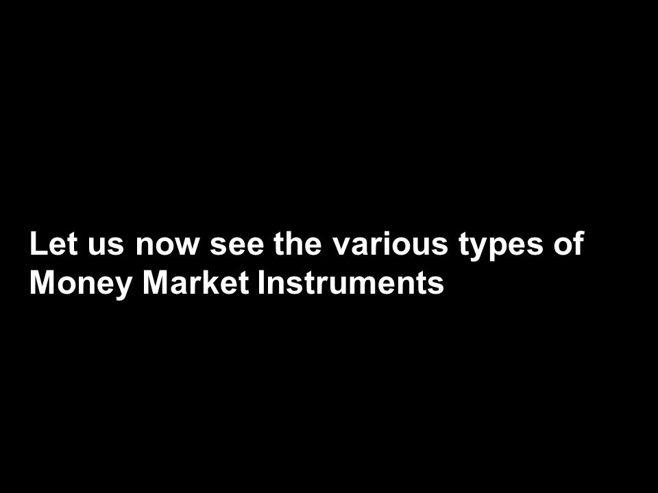 Let us now see the various types of Money Market Instruments