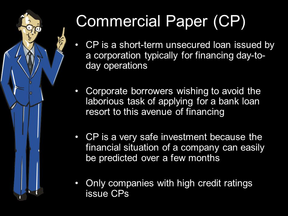Commercial Paper (CP) CP is a short-term unsecured loan issued by a corporation typically for financing day-to-day operations.