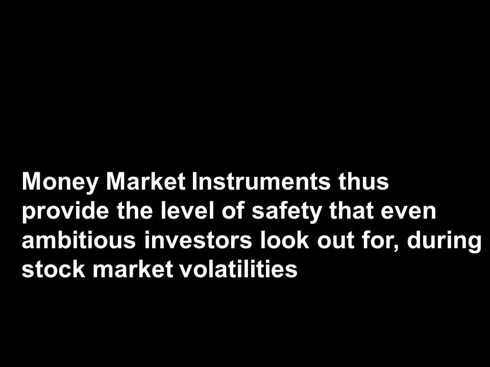 Money Market Instruments thus provide the level of safety that even ambitious investors look out for, during stock market volatilities