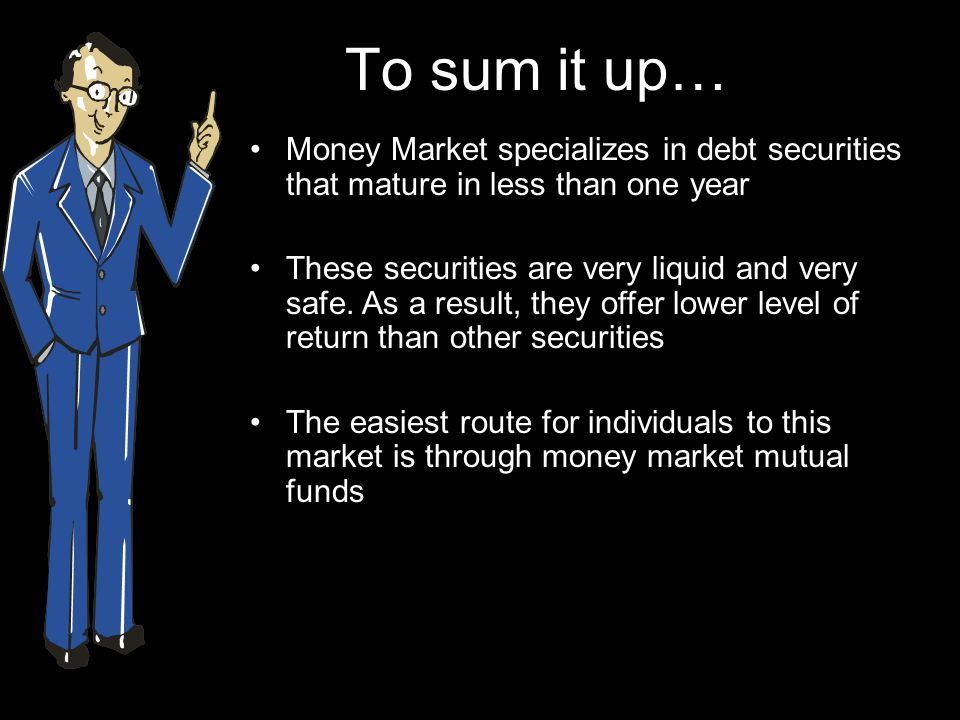 To sum it up… Money Market specializes in debt securities that mature in less than one year.