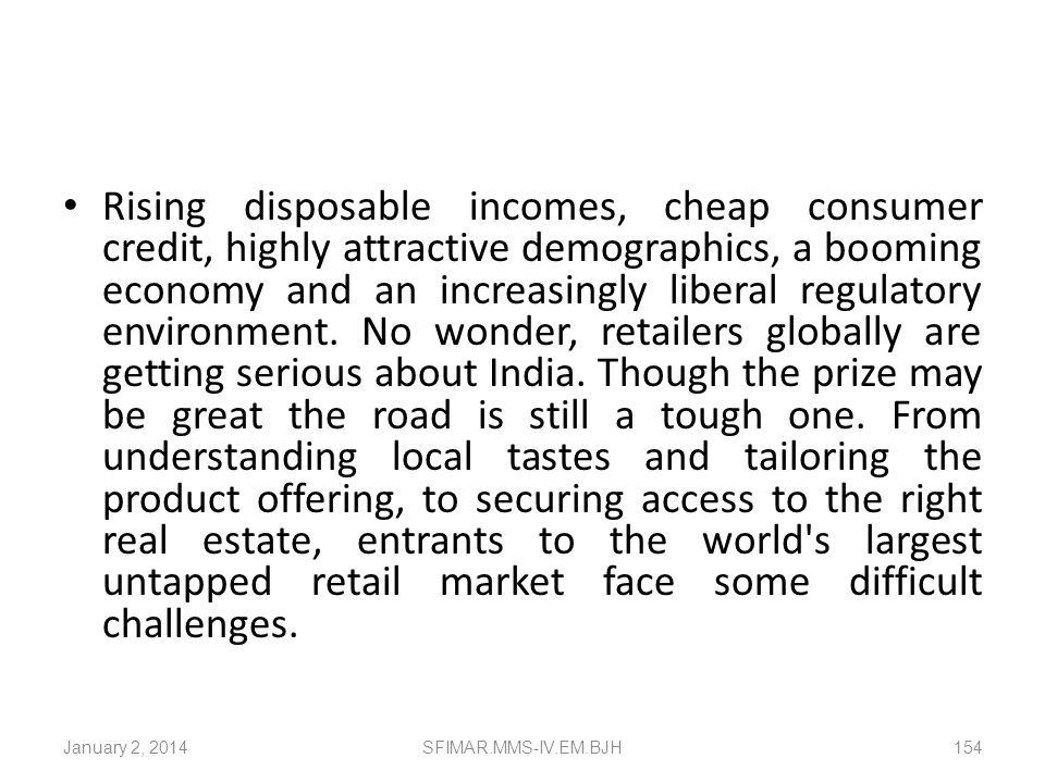 Rising disposable incomes, cheap consumer credit, highly attractive demographics, a booming economy and an increasingly liberal regulatory environment. No wonder, retailers globally are getting serious about India. Though the prize may be great the road is still a tough one. From understanding local tastes and tailoring the product offering, to securing access to the right real estate, entrants to the world s largest untapped retail market face some difficult challenges.