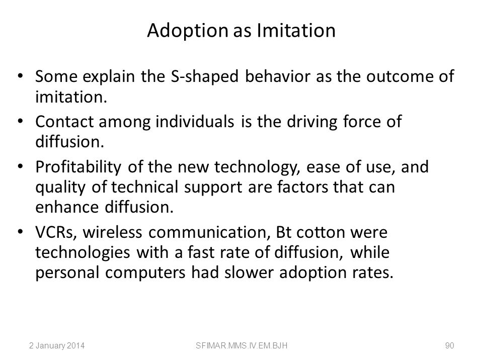 Adoption as Imitation Some explain the S-shaped behavior as the outcome of imitation. Contact among individuals is the driving force of diffusion.