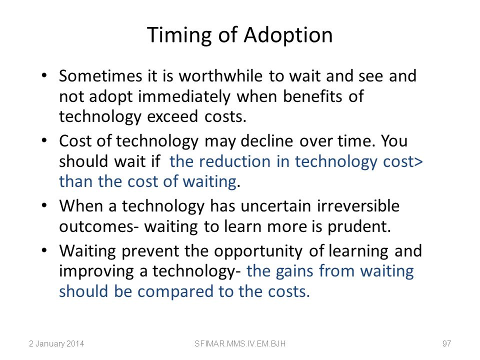 Timing of AdoptionSometimes it is worthwhile to wait and see and not adopt immediately when benefits of technology exceed costs.