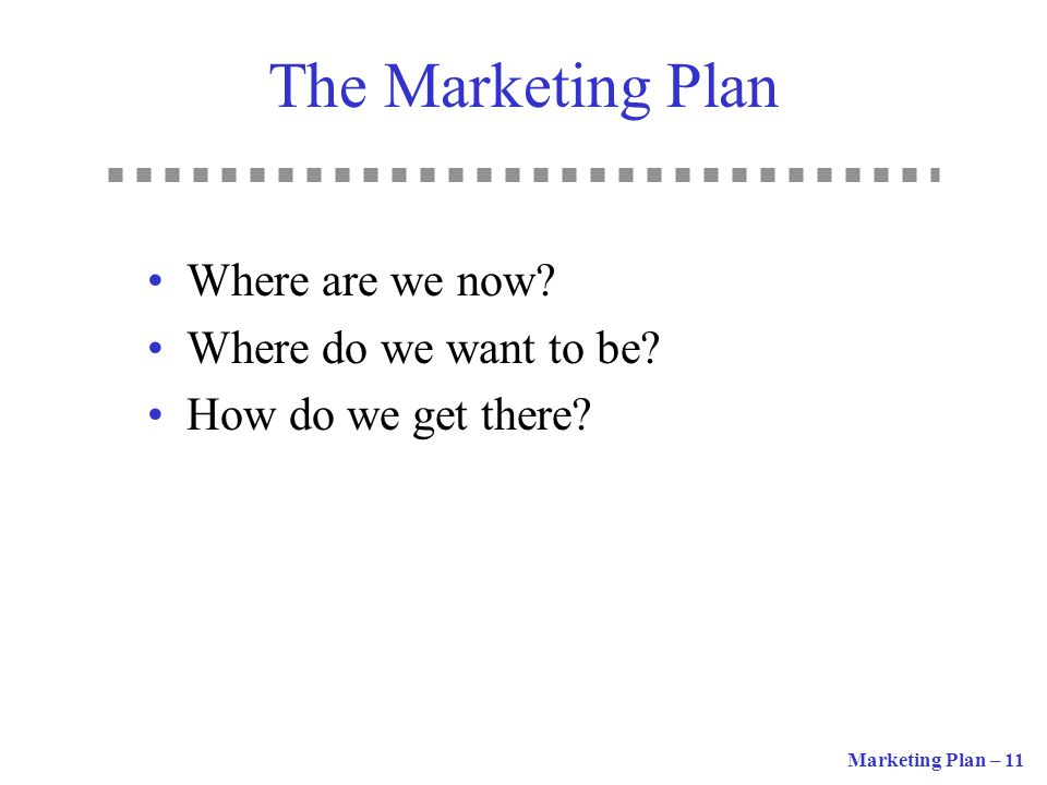 The Marketing Plan Where are we now Where do we want to be