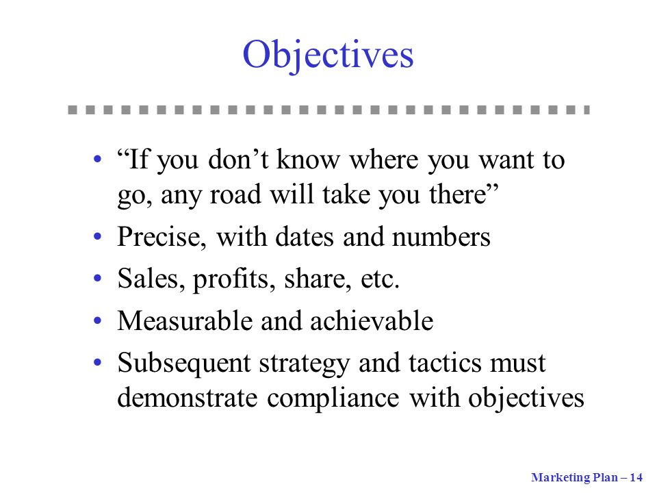 Objectives If you don't know where you want to go, any road will take you there Precise, with dates and numbers.