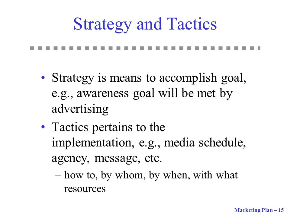 Strategy and Tactics Strategy is means to accomplish goal, e.g., awareness goal will be met by advertising.