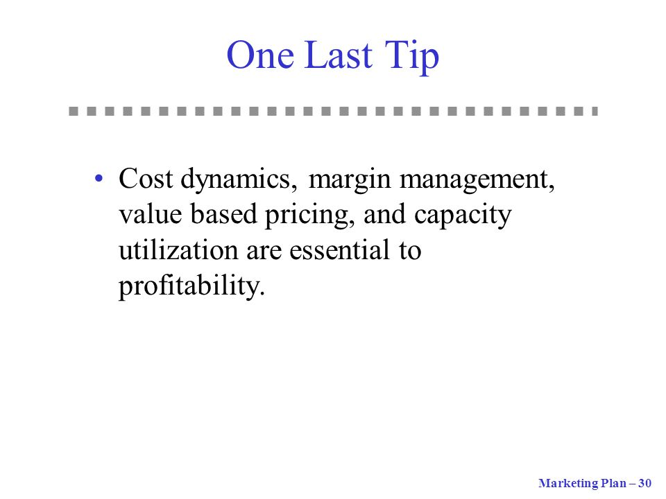 One Last Tip Cost dynamics, margin management, value based pricing, and capacity utilization are essential to profitability.