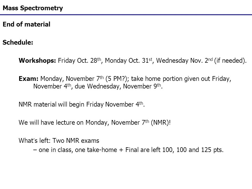 Mass Spectrometry End of material. Schedule: Workshops: Friday Oct. 28th, Monday Oct. 31st, Wednesday Nov. 2nd (if needed).