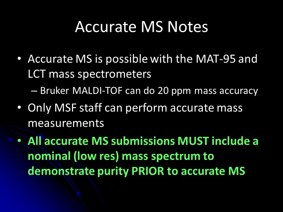 Accurate MS Notes Accurate MS is possible with the MAT-95 and LCT mass spectrometers. Bruker MALDI-TOF can do 20 ppm mass accuracy.