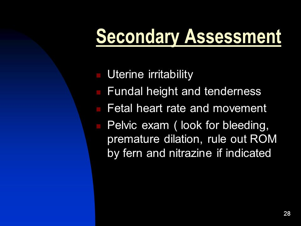 Secondary Assessment Uterine irritability Fundal height and tenderness