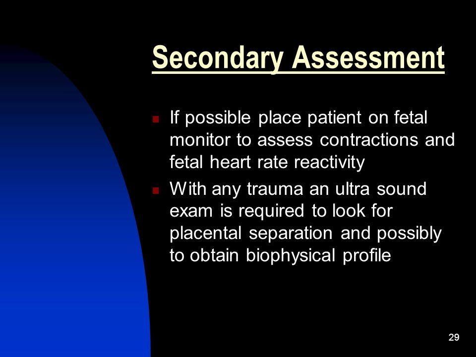 Secondary Assessment If possible place patient on fetal monitor to assess contractions and fetal heart rate reactivity.