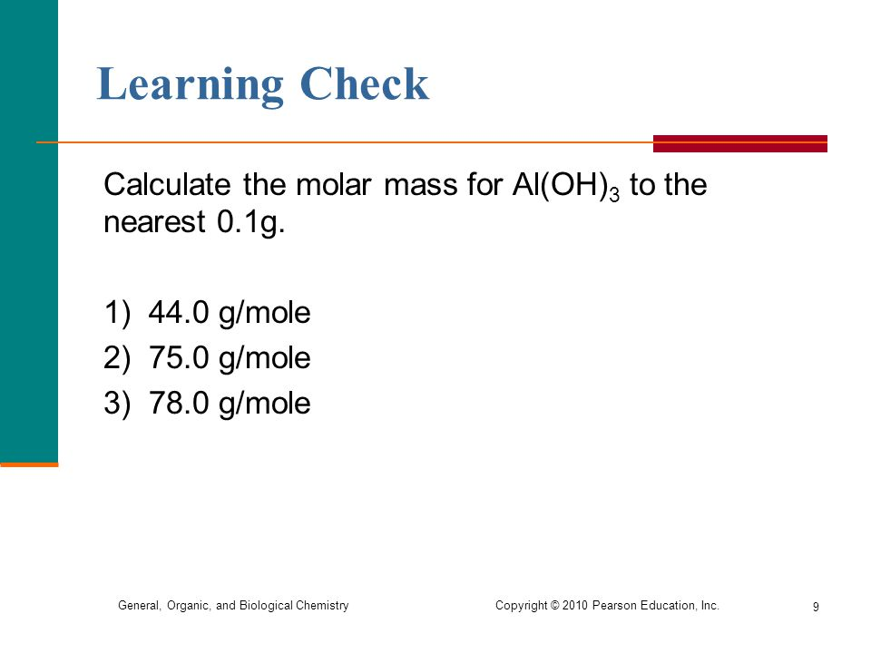 Learning Check Calculate the molar mass for Al(OH)3 to the nearest 0.1g. 1) 44.0 g/mole. 2) 75.0 g/mole.