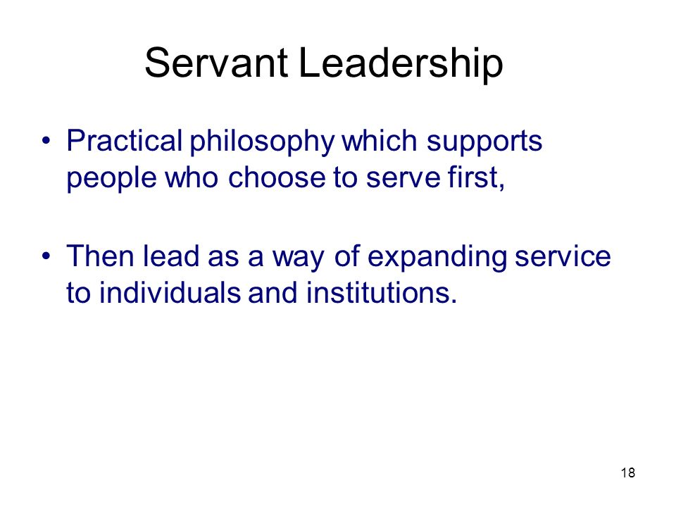 3/25/2017 Servant Leadership. Practical philosophy which supports people who choose to serve first,