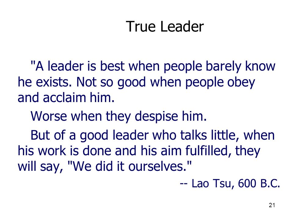 3/25/2017 True Leader. A leader is best when people barely know he exists. Not so good when people obey and acclaim him.