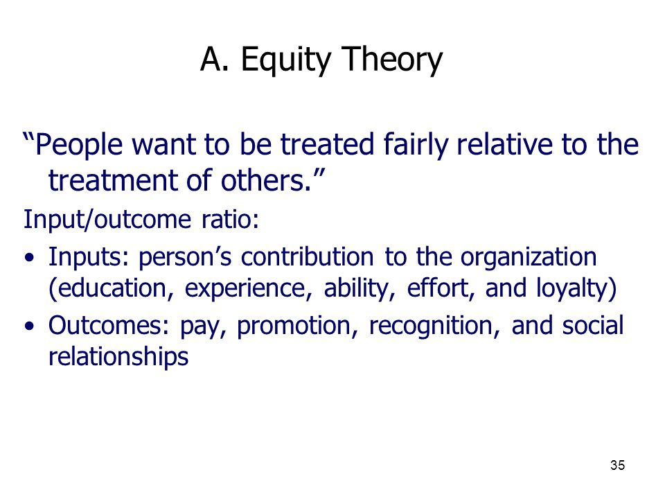 3/25/2017 A. Equity Theory. People want to be treated fairly relative to the treatment of others.