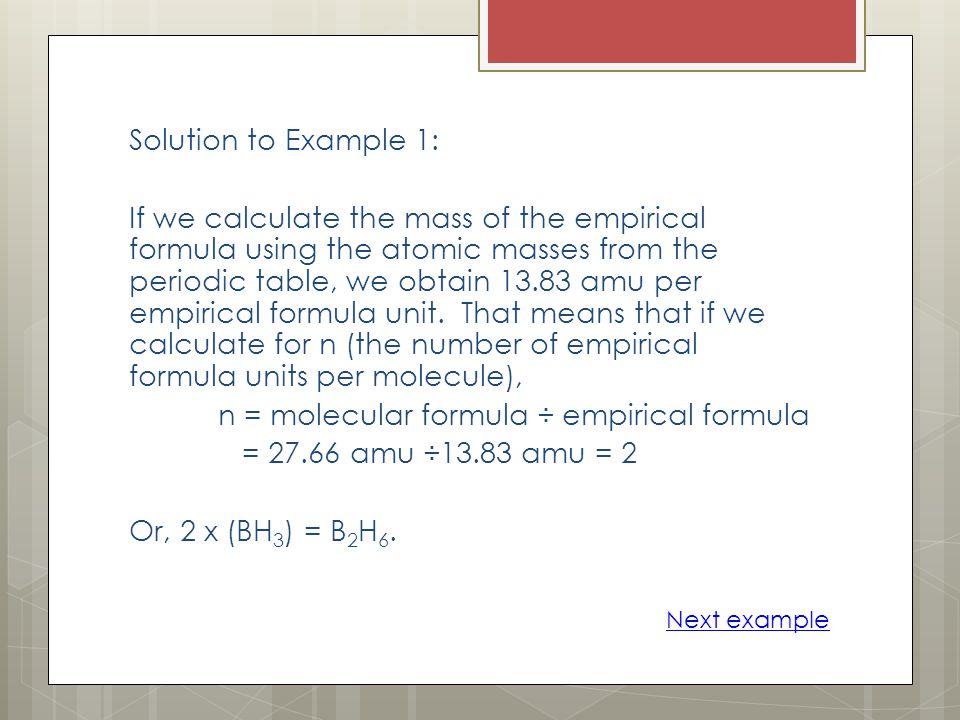n = molecular formula ÷ empirical formula = 27.66 amu ÷13.83 amu = 2
