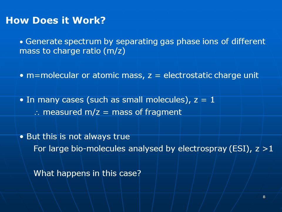 How Does it Work Generate spectrum by separating gas phase ions of different mass to charge ratio (m/z)