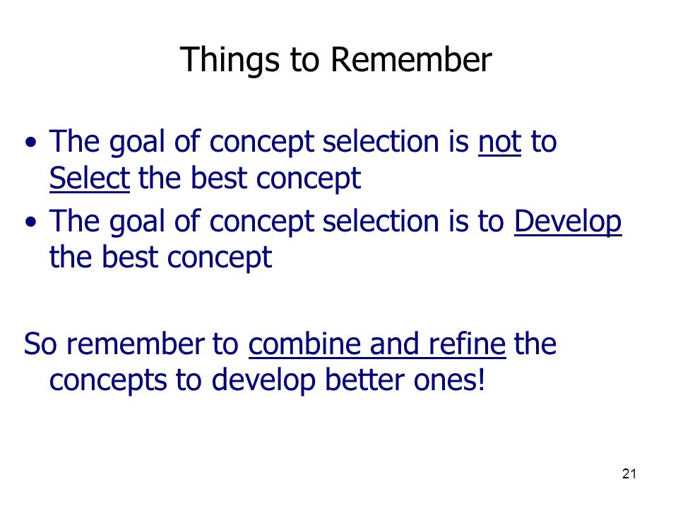 Things to Remember The goal of concept selection is not to Select the best concept. The goal of concept selection is to Develop the best concept.