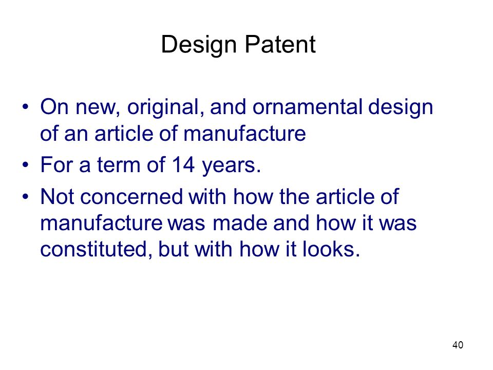 Design Patent On new, original, and ornamental design of an article of manufacture. For a term of 14 years.