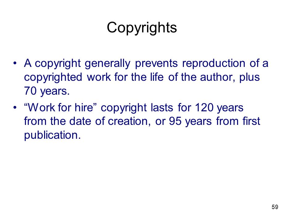 Copyrights A copyright generally prevents reproduction of a copyrighted work for the life of the author, plus 70 years.