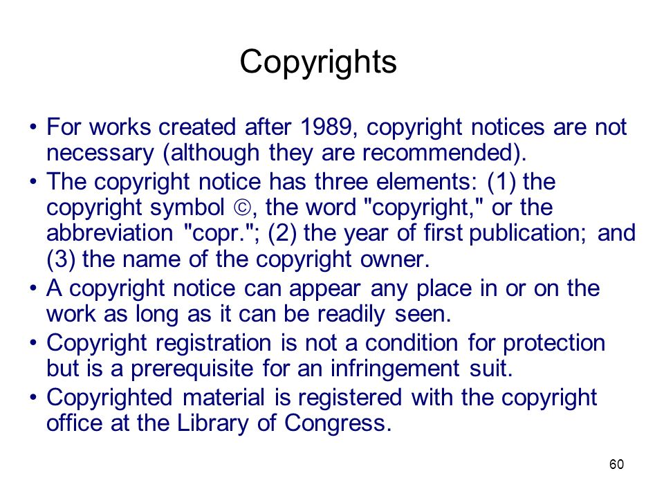 Copyrights For works created after 1989, copyright notices are not necessary (although they are recommended).