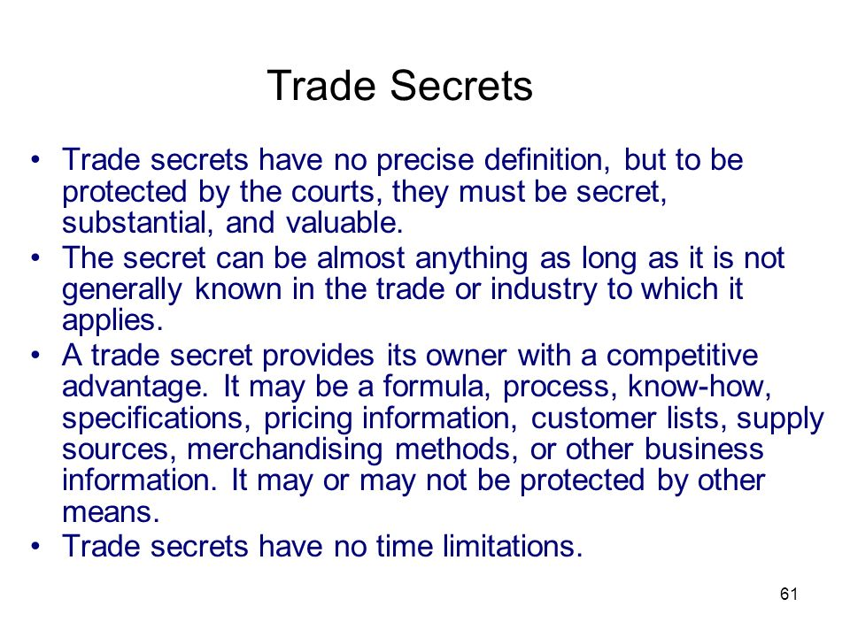 Trade Secrets Trade secrets have no precise definition, but to be protected by the courts, they must be secret, substantial, and valuable.