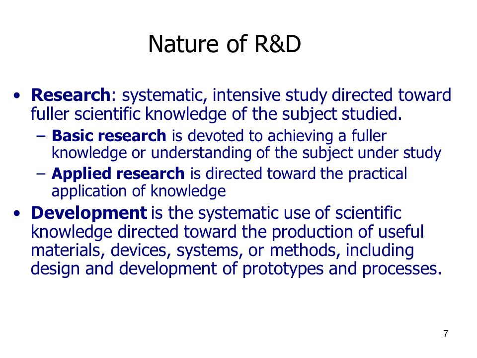 Nature of R&D Research: systematic, intensive study directed toward fuller scientific knowledge of the subject studied.